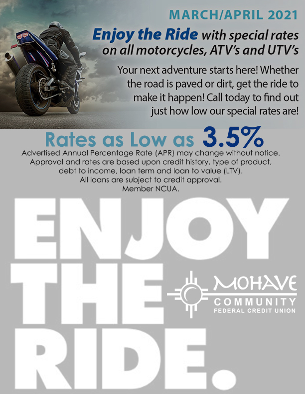 Your next adventure starts here! Special rates on all motorcycles, atv's and utv's now through April 30th, 2021. APR may change without notice. Approval and rates are based upon credit history, type of product, debt to income, loan term and loan to value. all loans are subject to credit approval. Member NCUA.