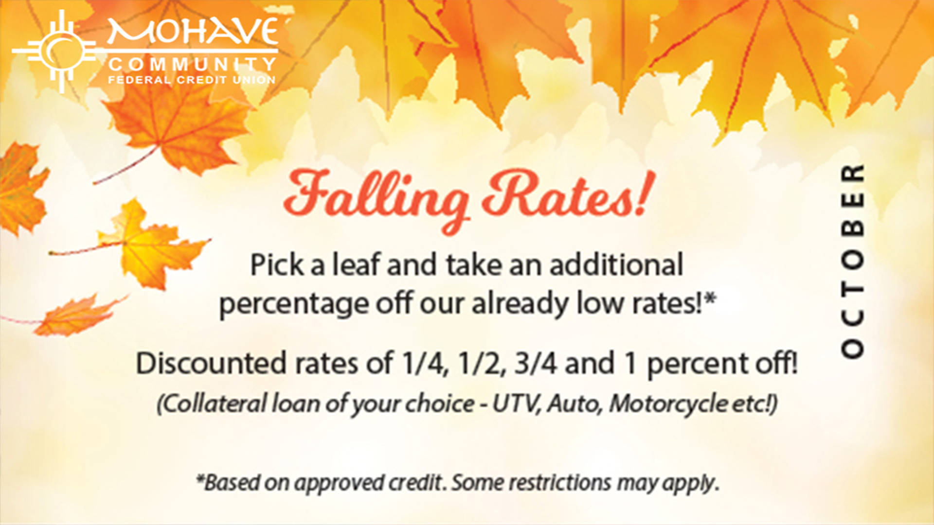 Loan Special for the month of October is our Falling Rates! Pick a leaf and take an additional percentage off our already low rates! Call 928-753-8000 for more details. Rates on approved credit. Some restrictions may apply.  Cannot be used in conjunction with any other loan special/promotion.