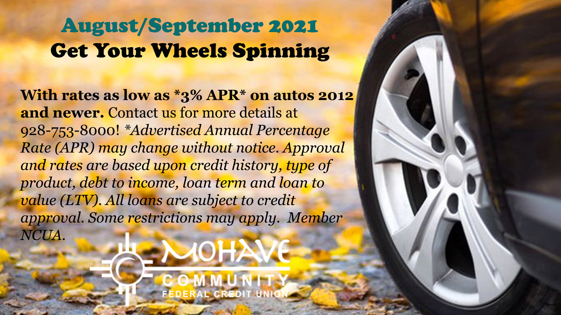 August 1st - September 31st, get your wheels spinning with auto loan rates as low as 3 % APR on all 2012 or newer autos! Approval based on credit score, debt to income ratio, loan to value and term. Some restrictions do apply. Member NCUA.