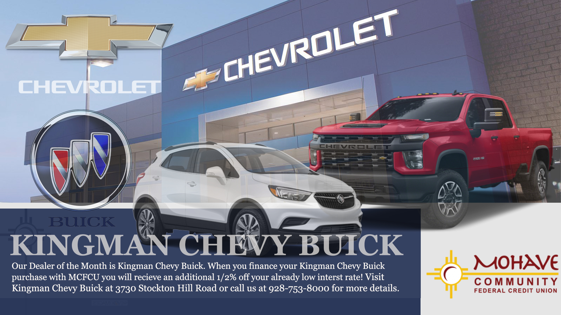 Kingman Chevy Buick is our dealer of the month.  When you finance your Kingman Chevy purchase with MCFCU, you will receive an additionl 1/2% off your already approved low interest rate. all loans are subject to credit approval.  Some restrictions may apply.  Please call us at 928-753-8000 for more details.