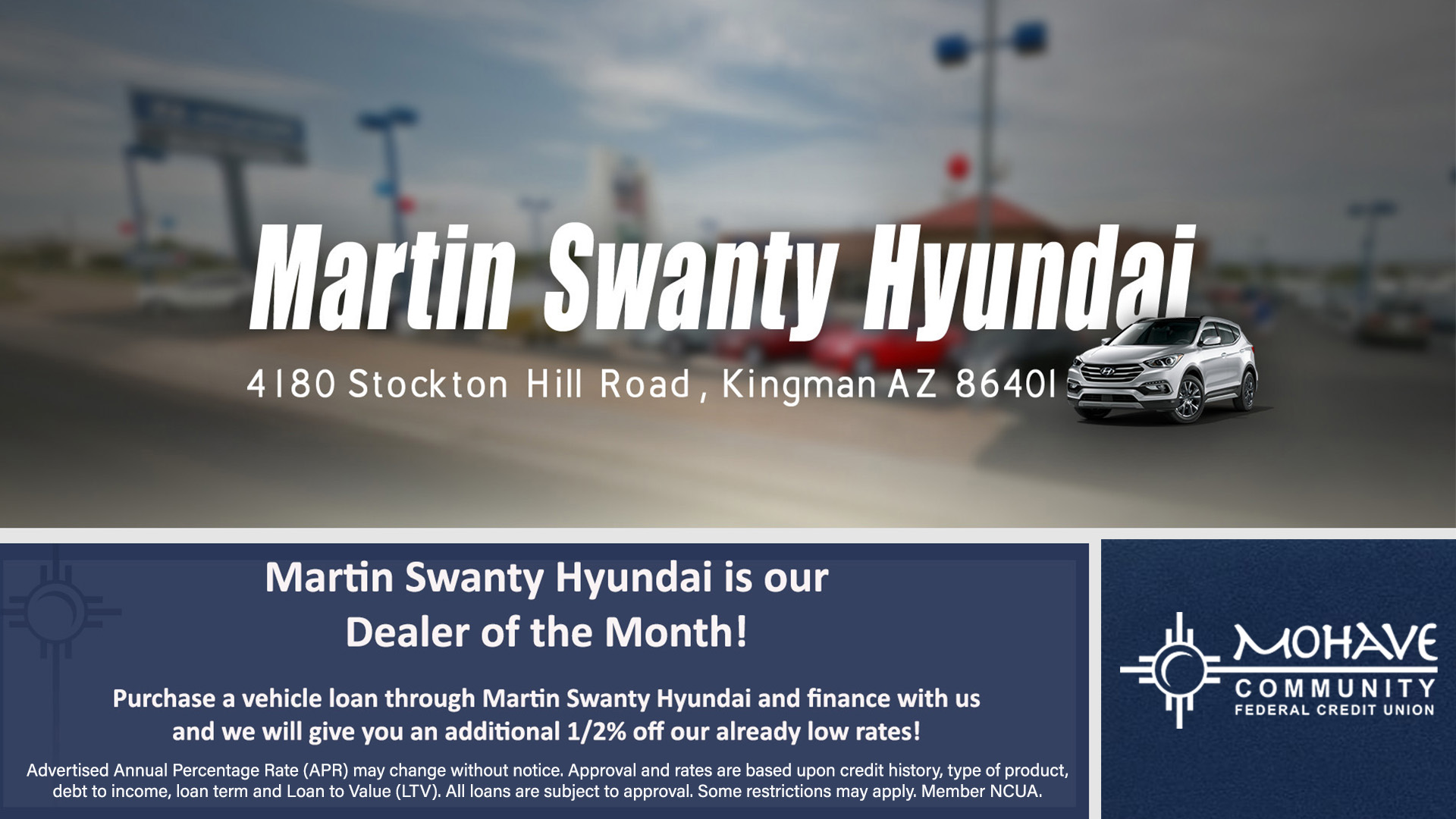 Martin Swanty Hyundai of Kingman is our Auto Dealer for the month of May 2021! When you finance your Martin Swanty Hyundai purchase with Mohave Community Federal Credit Union you will receive an additional 1/2% off your approved Annual Percentage Rate (APR). Advertised Annual Percentage Rate (APR) may change without notice. Approval and rates are based upon credit history, type of product, debt to income, loan term and Loan to Value (LTV). All loans are subject to approval. Some restrictions may apply. Member NCUA.