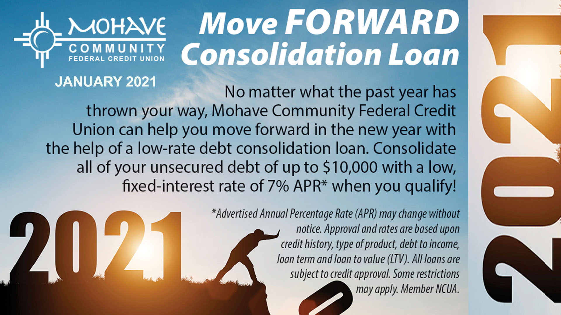 """January 1st - January 31st 2021. Apply now for """"The Move Forward Loan"""". NO matter waht the past year has thrown your way, MCFCU can help you move forward in the new year with teh help of a lo rate debt consolidation loan. Up to $10,000 with a low fixed APR of 7%. Approval and rates are based upon credit history, type of prodcut,, debt to income, loan term and loan to value. All loans are subject to pre approval. Member NCUA."""