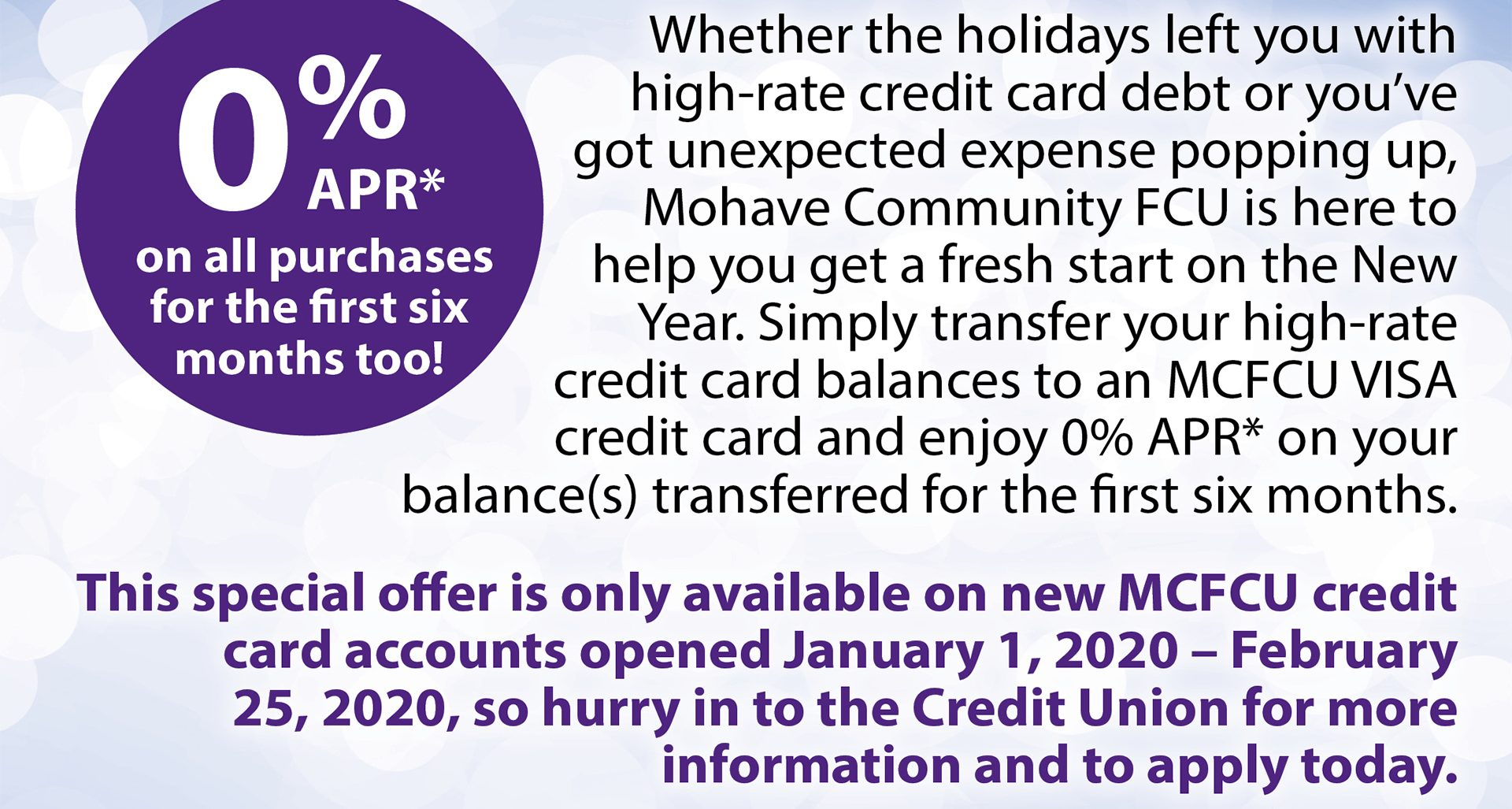 Zero percent apr for 6 months on all purches and balance transfers when you obtain a MCFCU Visa Credit card from january 1, 2020 -Febraur 25, 2020. Based on approved credit. some restrictions may apply.