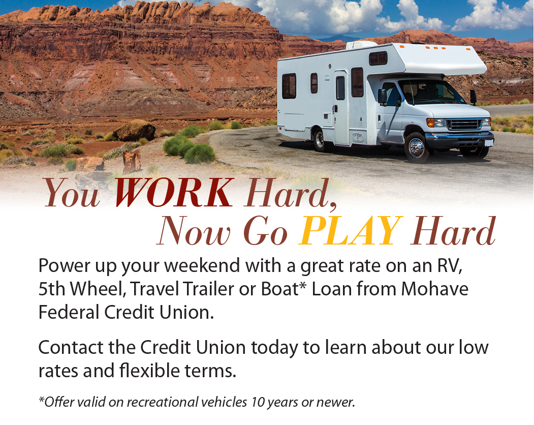 Work hard, play hard. Special rates on RV's, 5th wheels, travel trailers and boats. Contact the credit union for more details. Please call 928-753-8000.