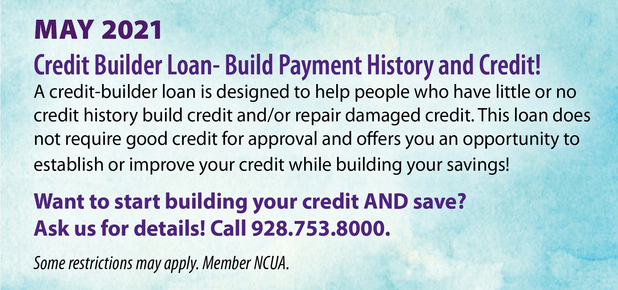 May - Credit Builder Loan, Build Payment History and Credit! A credit-builder loan is designed to help people who have little or no credit history build credit and/or repair damaged credit. This loan does not require good credit for approval and offers you an opportunity to establish or improve your credit while building your savings! Want to start building your credit AND save? Ask us for all of details! Call 928.753.8000. Some restrictions may apply. Member NCUA.