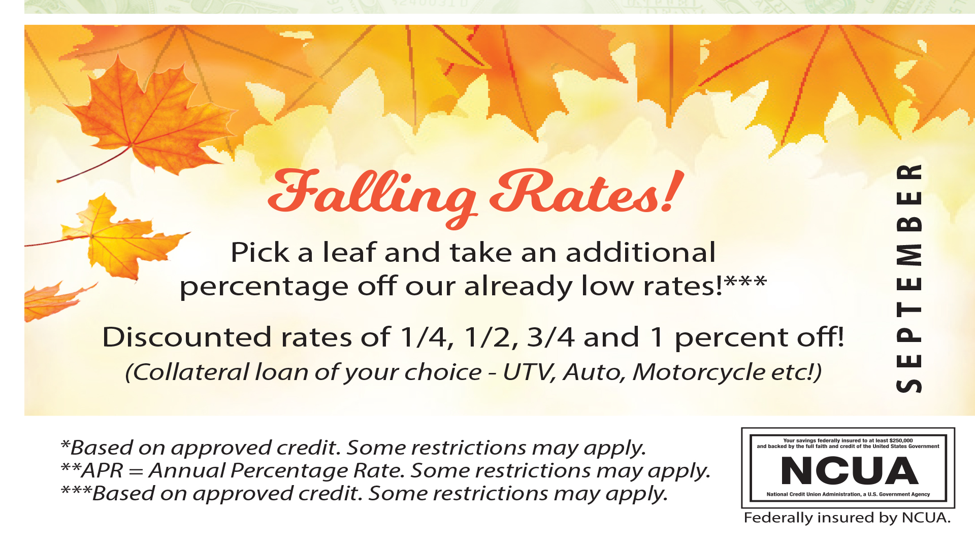 Falling Rates is Here!  Come in any time September 1st - October 31st and pick a leaf! Discounted rates of 1/4, 1/2, 3/4 and 1% off your already low rate!  This applies to the collateral loan of your choice ( UTV, ATV, Motorcycle or Auto).  Based on approve credit. Some restrictions may apply.  Call MCFCU at 928-753-8000 for more information.