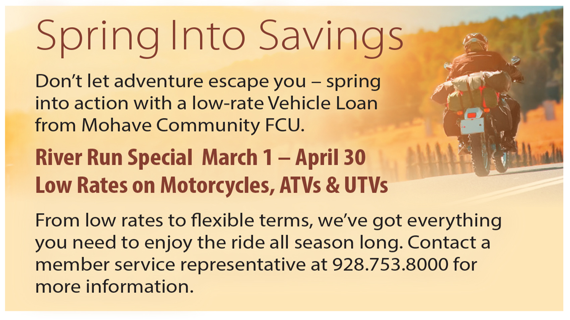 Spring into savings. Low motorcycle rates March 1st through April 30th. Contact Mohave Community Federal Credit Union at 928-753-8000 for more information.