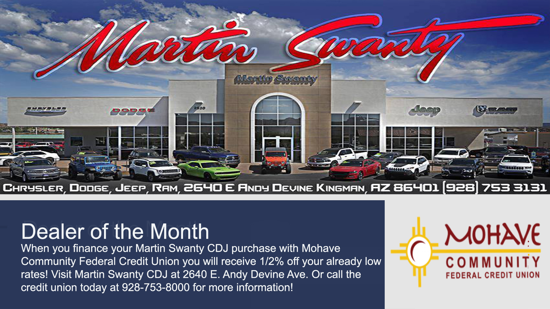November 1st - 30th. Martin Swanty Chrysler Dodge Jeep is our Dealer of the Month! When you finance your Martin Swanty CDJ purchase with Mohave Federal Credit Union, you will receive an additional 1/2% off your already low rates! Call 928-753-8000 for more information. Based on approved credit. Some restrictions may apply.