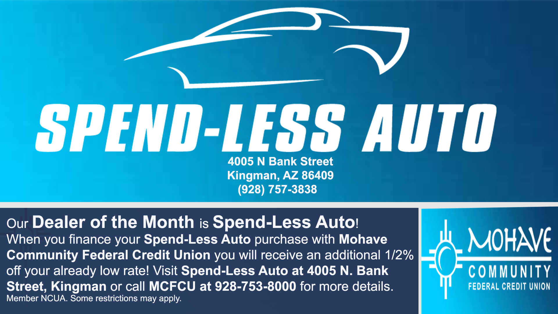 Spendless Auto is our Auto Dealer of the Month of July! When you finance your Spendless Auto purchase with MCFCU, you will receive an additional 1% off your already low APR(Annual Percentage Rate). All loans and interest rates are subject to credit approval. Some restrictions do apply. Contact us today at 928-753-8000 for more details.