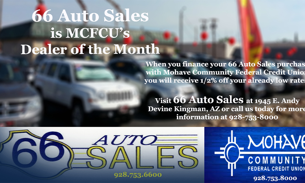 66  Auto Sales is our Auto Dealer of the Month! Now through the end of June 2021, when you finance your 66 Auto Sales purchase with Mohave Community Federal Credit Union, you will receive an additional 1/2% off your already low approved interest rate! Call us for all of the details at 928-753-8000!   Advertised Annual Percentage Rate (APR) may change without notice. Approval and rates are based upon credit history, type of product, debt to income, loan term and loan to value (LTV). All loans are subject to credit approval. Some restrictions may apply. Member NCUA.